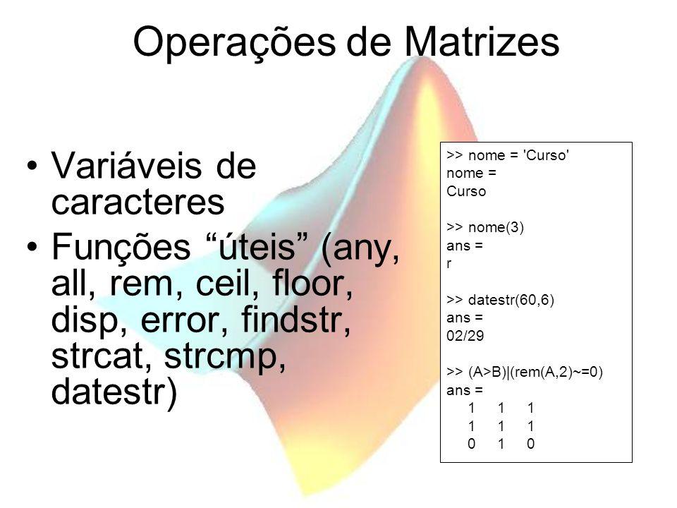Operações de Matrizes Variáveis de caracteres Funções úteis (any, all, rem, ceil, floor, disp, error, findstr, strcat, strcmp, datestr) >> nome = 'Cur
