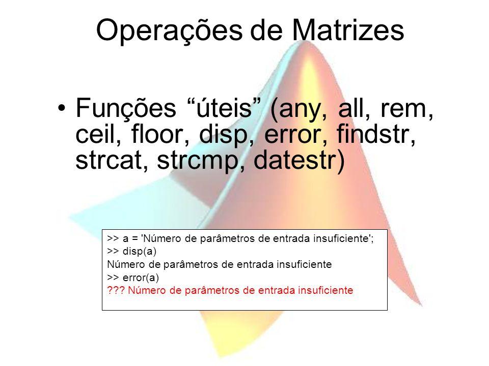 Operações de Matrizes Funções úteis (any, all, rem, ceil, floor, disp, error, findstr, strcat, strcmp, datestr) >> a = 'Número de parâmetros de entrad