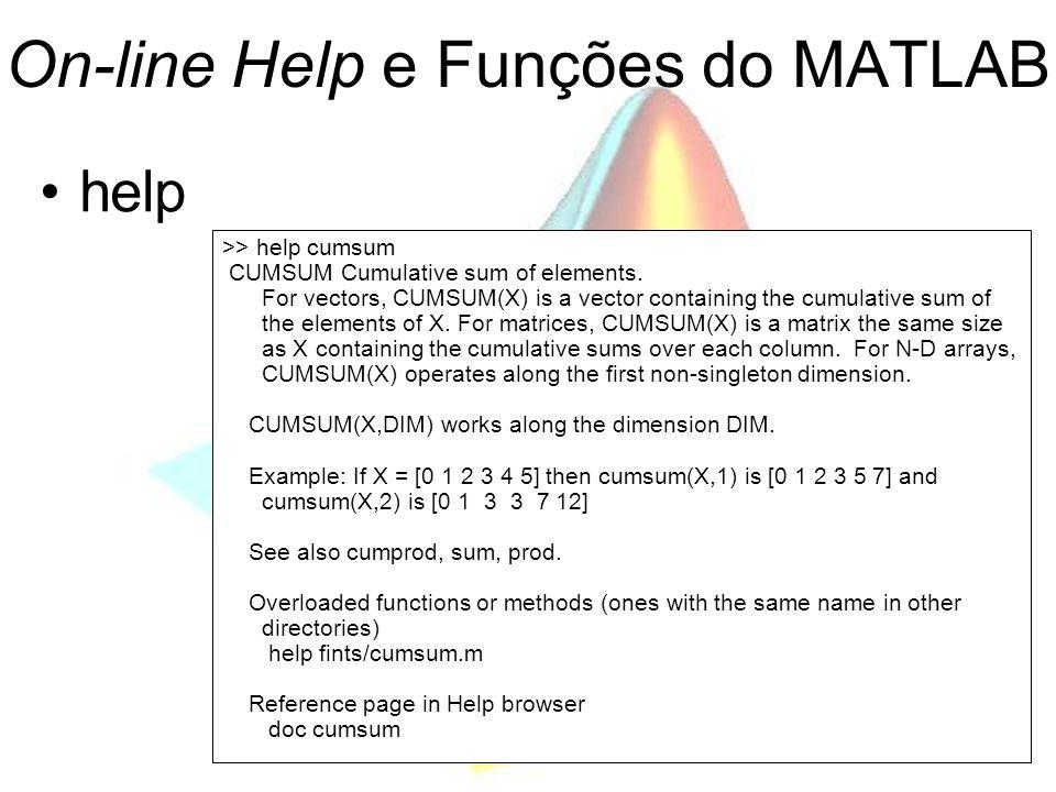 On-line Help e Funções do MATLAB help >> help cumsum CUMSUM Cumulative sum of elements. For vectors, CUMSUM(X) is a vector containing the cumulative s