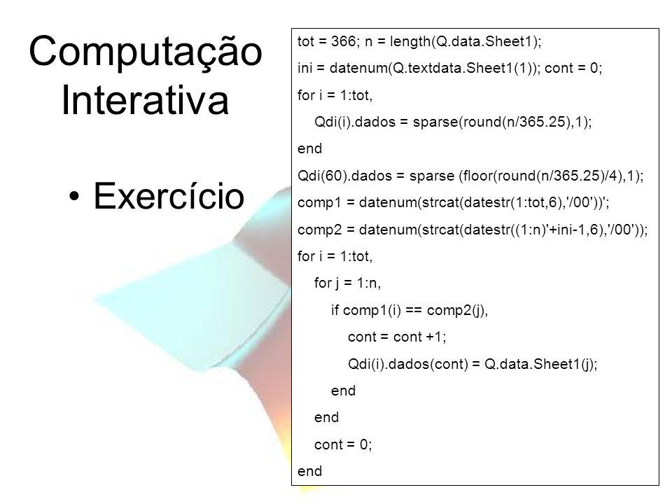 Computação Interativa Exercício tot = 366; n = length(Q.data.Sheet1); ini = datenum(Q.textdata.Sheet1(1)); cont = 0; for i = 1:tot, Qdi(i).dados = spa
