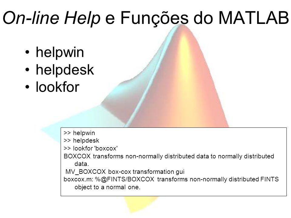 On-line Help e Funções do MATLAB helpwin helpdesk lookfor >> helpwin >> helpdesk >> lookfor boxcox BOXCOX transforms non-normally distributed data to normally distributed data.