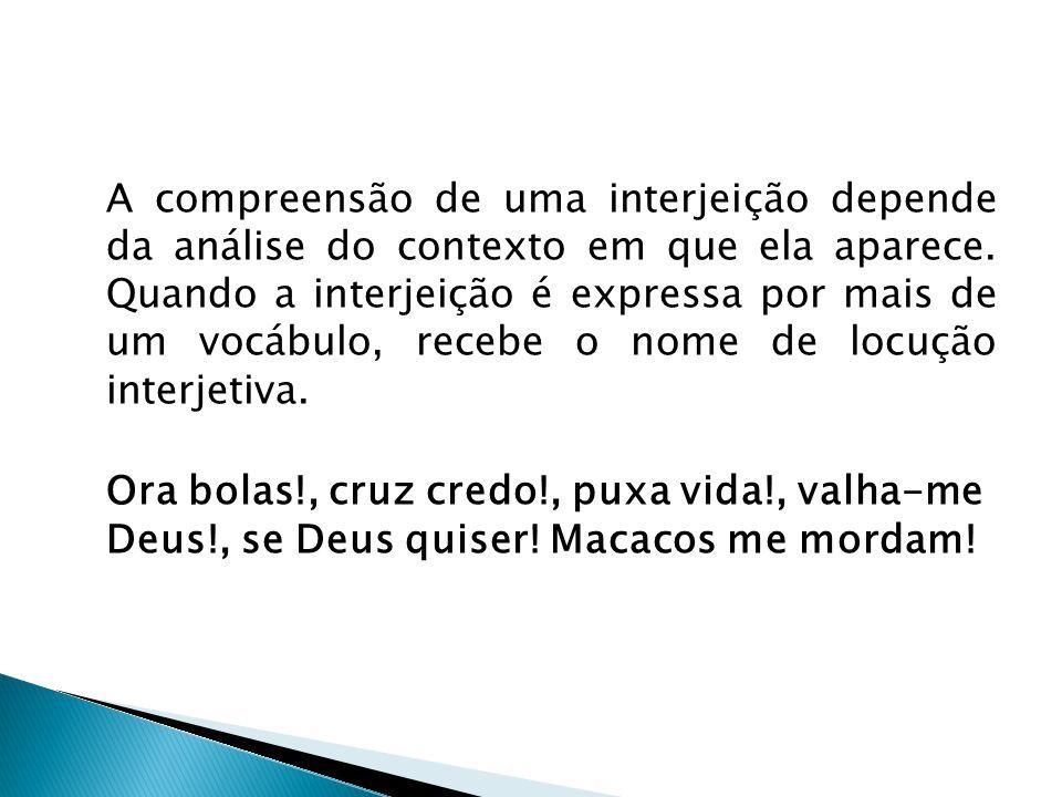 A compreensão de uma interjeição depende da análise do contexto em que ela aparece. Quando a interjeição é expressa por mais de um vocábulo, recebe o