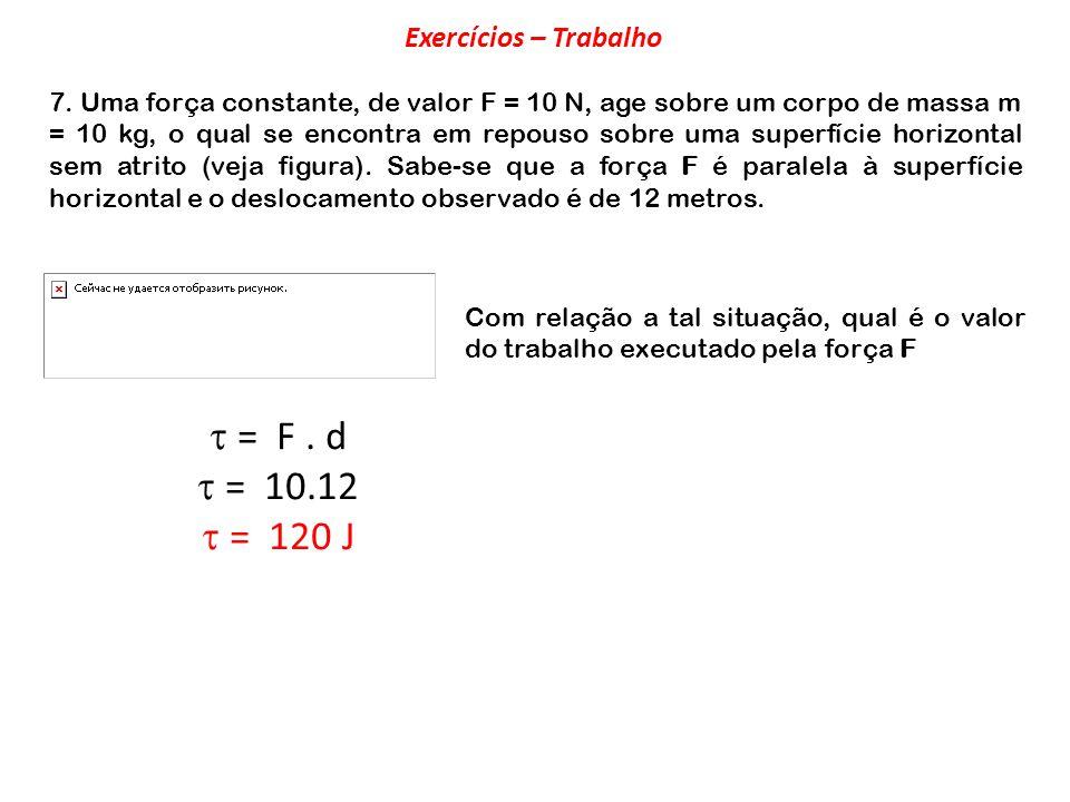 7. Uma força constante, de valor F = 10 N, age sobre um corpo de massa m = 10 kg, o qual se encontra em repouso sobre uma superfície horizontal sem at