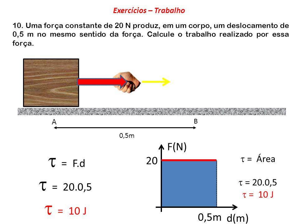 10. Uma força constante de 20 N produz, em um corpo, um deslocamento de 0,5 m no mesmo sentido da força. Calcule o trabalho realizado por essa força.