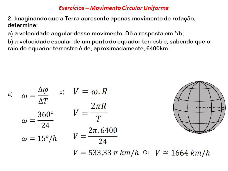 2. Imaginando que a Terra apresente apenas movimento de rotação, determine: a) a velocidade angular desse movimento. Dê a resposta em °/h; b) a veloci