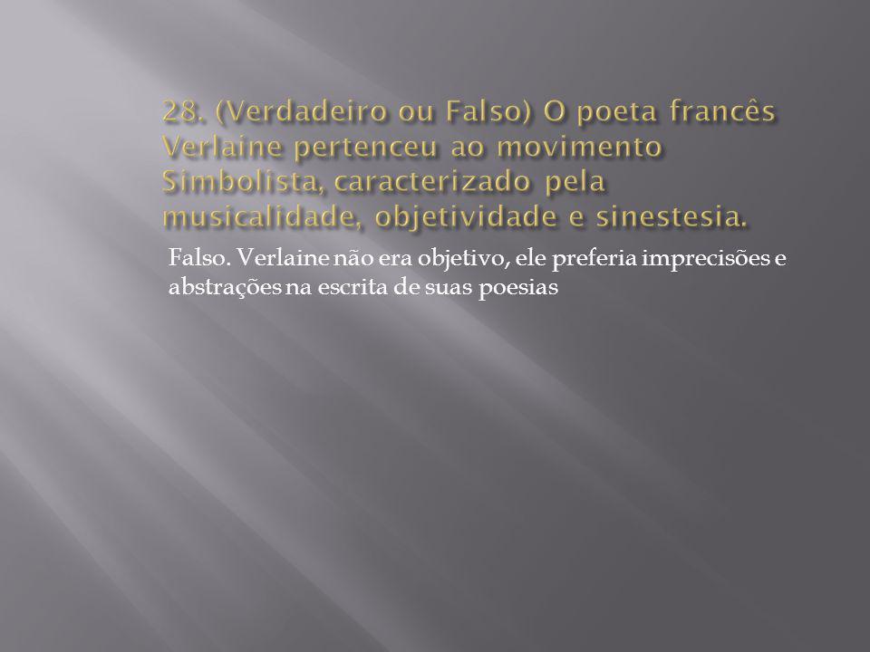 Falso. Verlaine não era objetivo, ele preferia imprecisões e abstrações na escrita de suas poesias
