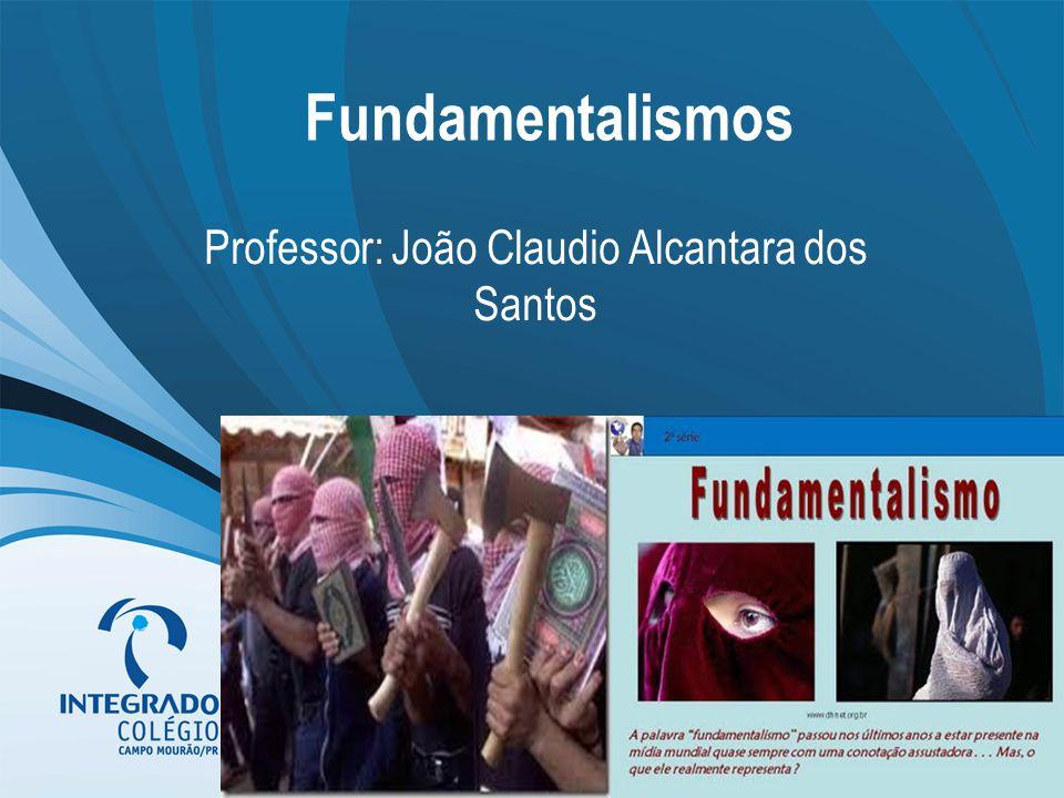 Fundamentalismos Professor: João Claudio Alcantara dos Santos