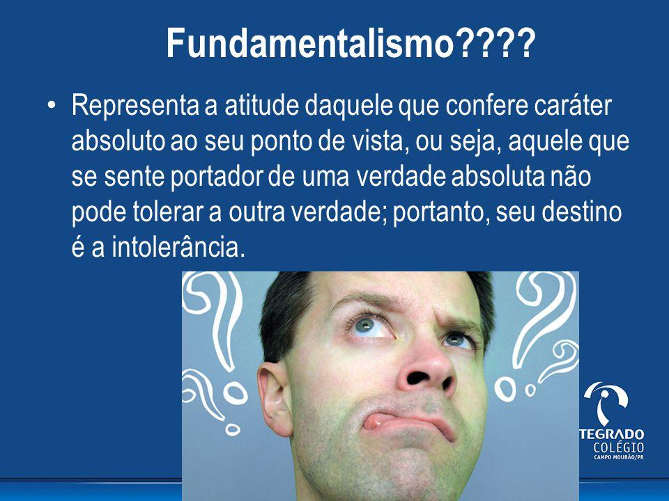 Fundamentalismo???? Representa a atitude daquele que confere caráter absoluto ao seu ponto de vista, ou seja, aquele que se sente portador de uma verd