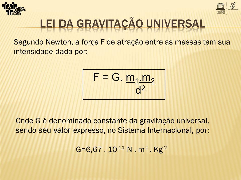 Segundo Newton, a força F de atração entre as massas tem sua intensidade dada por: Onde G é denominado constante da gravitação universal, sendo seu va