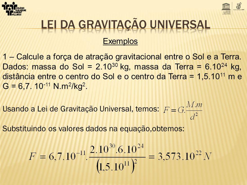 1 – Calcule a força de atração gravitacional entre o Sol e a Terra. Dados: massa do Sol = 2.10 30 kg, massa da Terra = 6.10 24 kg, distância entre o c