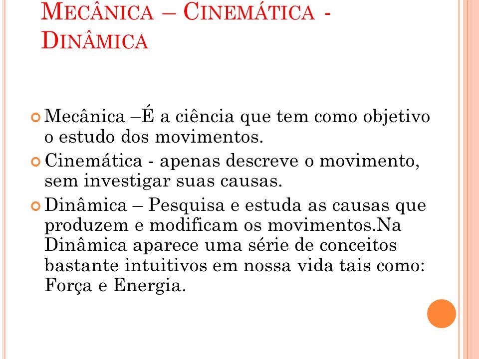 M ECÂNICA – C INEMÁTICA - D INÂMICA Mecânica –É a ciência que tem como objetivo o estudo dos movimentos. Cinemática - apenas descreve o movimento, sem