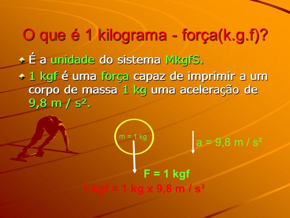 O que é 1 kilograma - força(k.g.f)? É a unidade do sistema MkgfS. 1 kgf é uma força capaz de imprimir a um corpo de massa 1 kg uma aceleração de 9,8 m