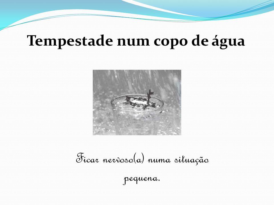Tempestade num copo de água Ficar nervoso(a) numa situação pequena.