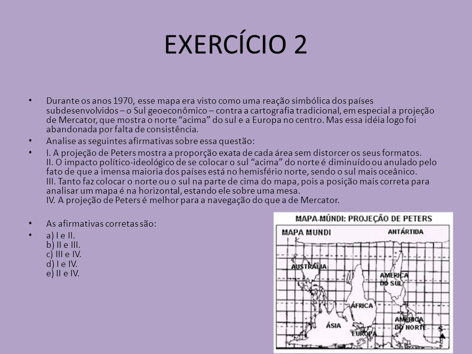 EXERCÍCIO 2 Durante os anos 1970, esse mapa era visto como uma reação simbólica dos países subdesenvolvidos – o Sul geoeconômico – contra a cartografia tradicional, em especial a projeção de Mercator, que mostra o norte acima do sul e a Europa no centro.