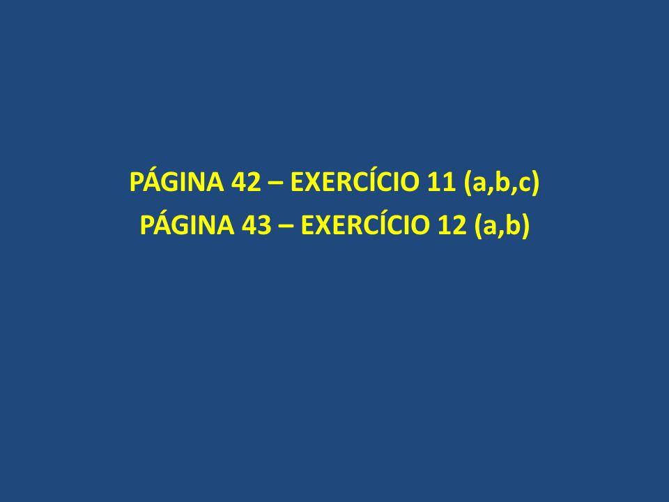 PÁGINA 42 – EXERCÍCIO 11 (a,b,c) PÁGINA 43 – EXERCÍCIO 12 (a,b)