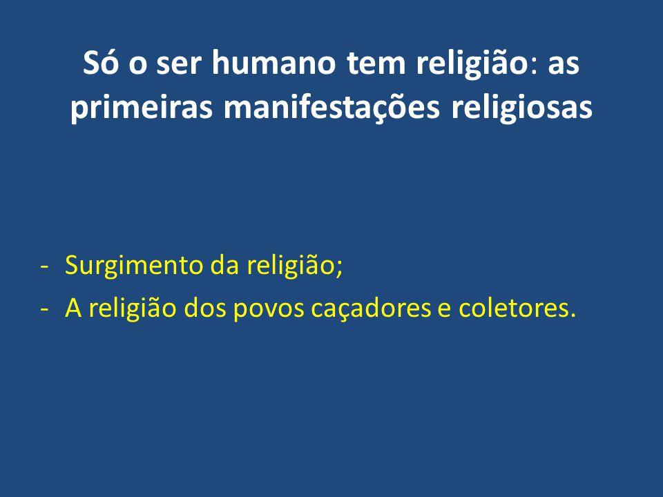 Só o ser humano tem religião: as primeiras manifestações religiosas -Surgimento da religião; -A religião dos povos caçadores e coletores.