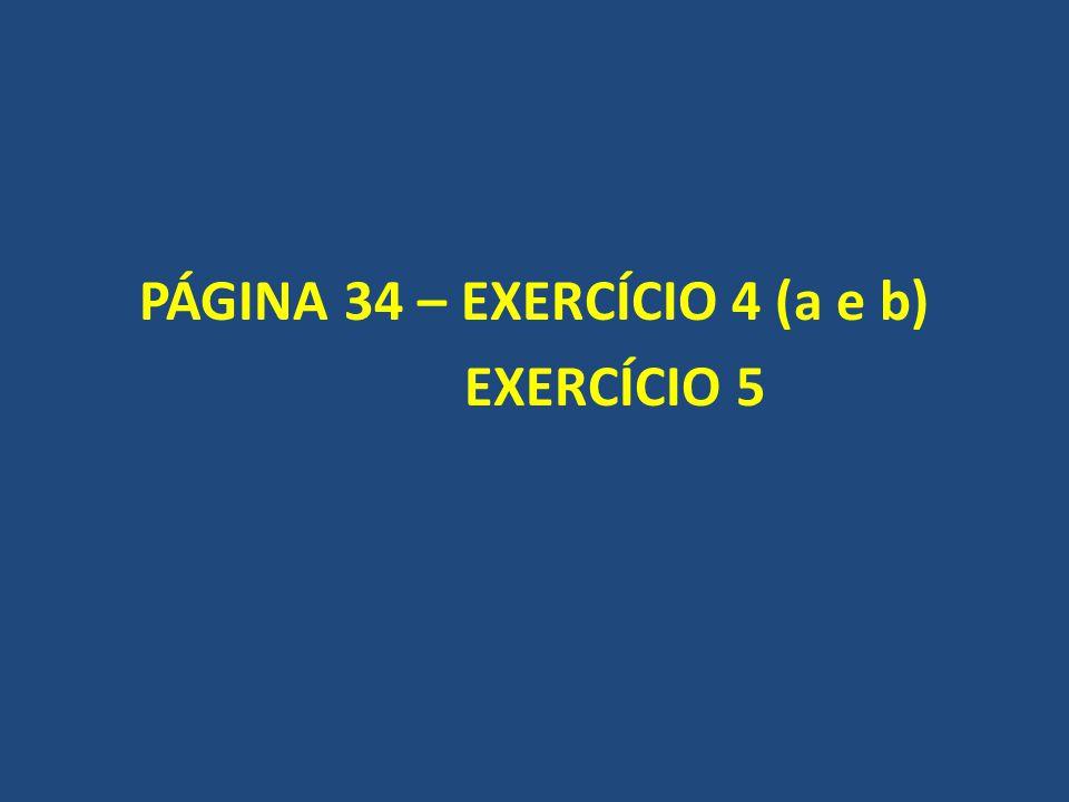 PÁGINA 34 – EXERCÍCIO 4 (a e b) EXERCÍCIO 5