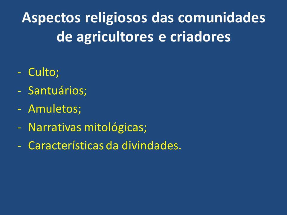 Aspectos religiosos das comunidades de agricultores e criadores -Culto; -Santuários; -Amuletos; -Narrativas mitológicas; -Características da divindade
