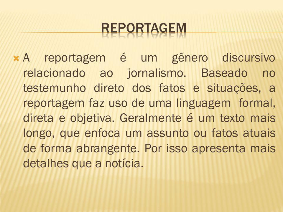 A reportagem é um gênero discursivo relacionado ao jornalismo. Baseado no testemunho direto dos fatos e situações, a reportagem faz uso de uma linguag