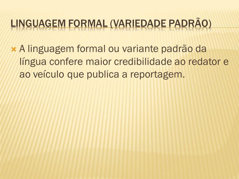 A linguagem formal ou variante padrão da língua confere maior credibilidade ao redator e ao veículo que publica a reportagem.
