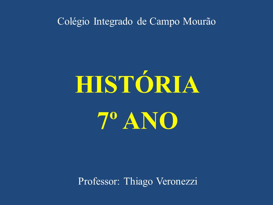 Colégio Integrado de Campo Mourão HISTÓRIA 7º ANO Professor: Thiago Veronezzi