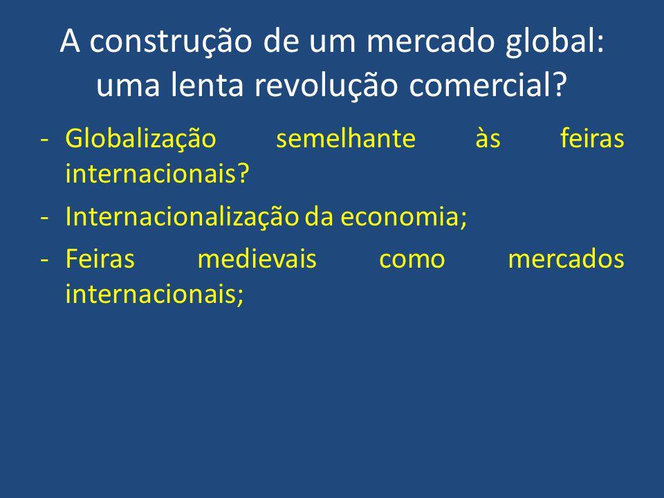 A construção de um mercado global: uma lenta revolução comercial? -Globalização semelhante às feiras internacionais? -Internacionalização da economia;