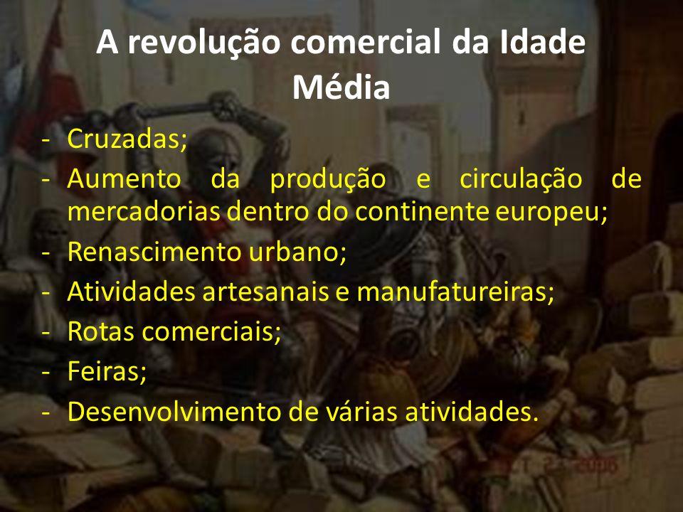 A revolução comercial da Idade Média -Cruzadas; -Aumento da produção e circulação de mercadorias dentro do continente europeu; -Renascimento urbano; -