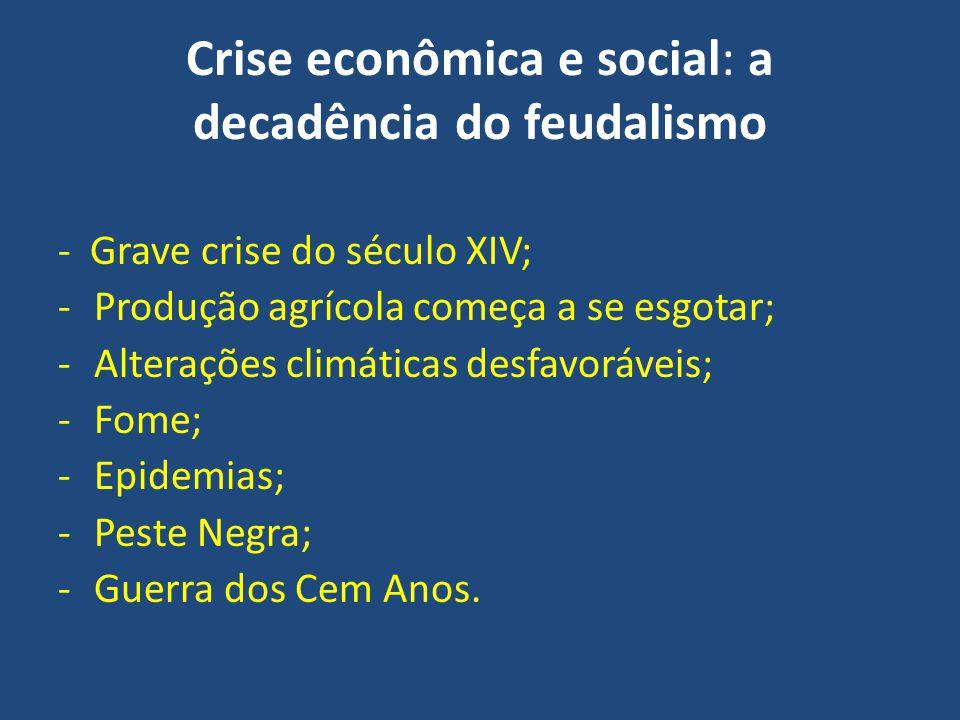 Crise econômica e social: a decadência do feudalismo - Grave crise do século XIV; -Produção agrícola começa a se esgotar; -Alterações climáticas desfa