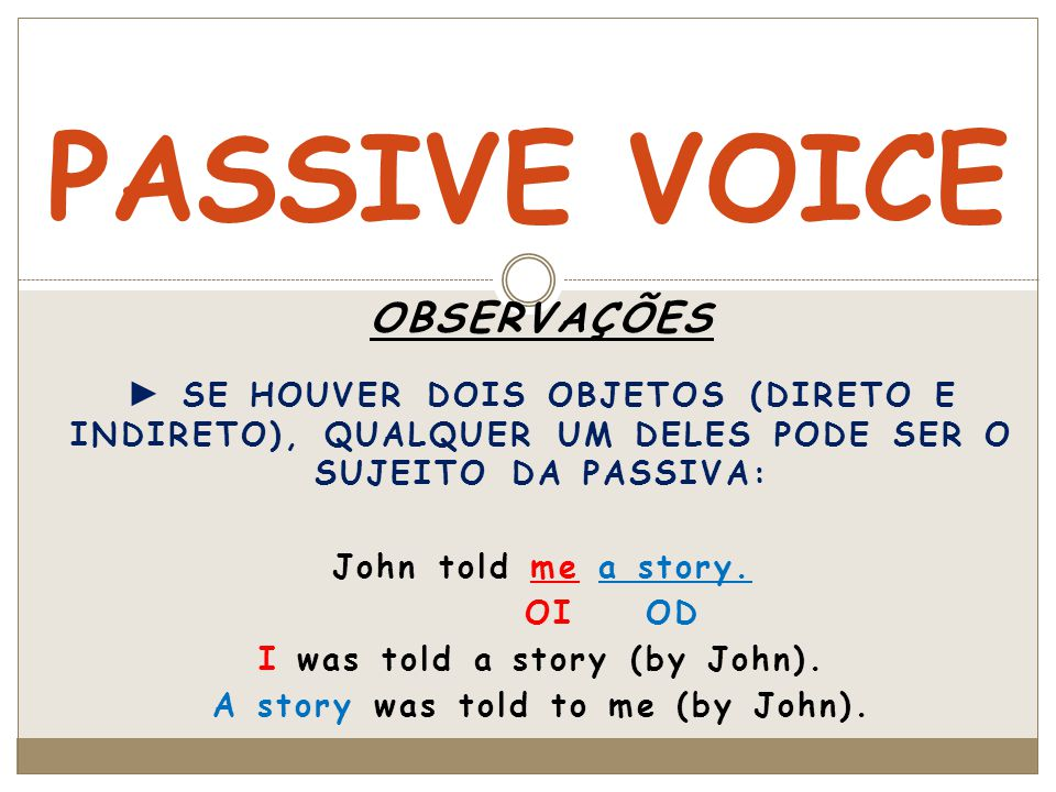 MEMORIZE ESSA TABELA: Ex.: to speak – spoke - spoken TEMPOVOZ ATIVAVOZ PASSIVA PRESENTESPEAK SPEAKS (he – she - it) IS (he – she - it) ARE SPOKEN PASSADOSPOKEWAS (I - he – she - it) WERE SPOKEN FUTUROWILL SPEAKWILL BE SPOKEN CONDICIONALWOULD SPEAKWOULD BE SPOKEN PRESENTE CONTÍNUOIS (he – she - it) ARE SPEAKING IS (he – she - it) ARE BEING SPOKEN PASSADO CONTÍNUOWAS (I - he – she - it) WERE SPEAKING WAS (I - he – she - it) WERE BEING SPOKEN PRESENTE PERFEITOHAS (he – she - it) HAVE SPOKEN HAS (he – she - it) HAVE BEEN SPOKEN PASSADO PERFEITOHAD SPOKENHAD BEEN SPOKEN CONDICIONAL PERFEITOWOULD HAVE SPOKENWOULD HAVE BEEN SPOKEN INFINITIVOTO SPEAK(TO) BE SPOKEN