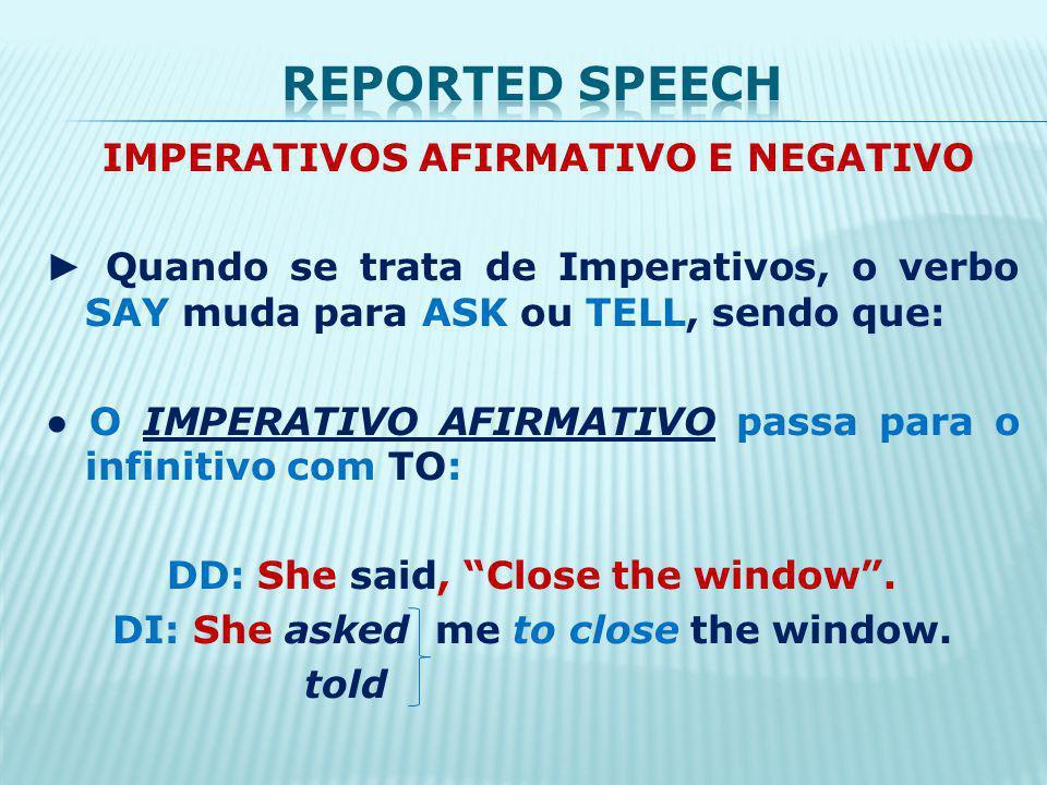 IMPERATIVOS AFIRMATIVO E NEGATIVO Quando se trata de Imperativos, o verbo SAY muda para ASK ou TELL, sendo que: O IMPERATIVO AFIRMATIVO passa para o infinitivo com TO: DD: She said, Close the window.