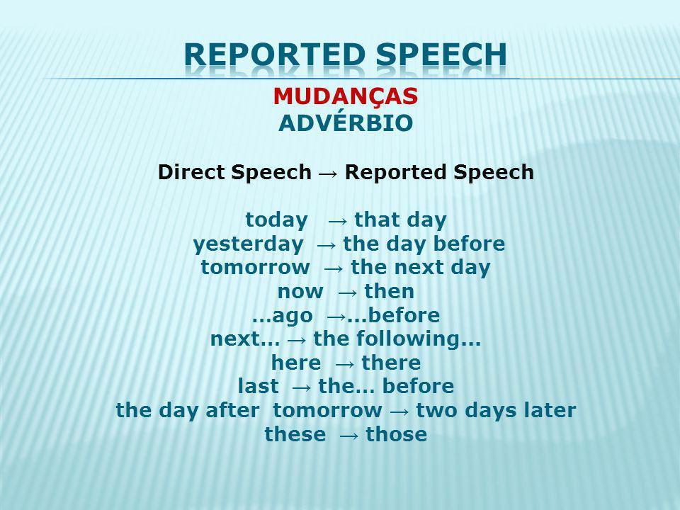 MUDANÇAS ADVÉRBIO Direct Speech Reported Speech today that day yesterday the day before tomorrow the next day now then …ago...before next… the followi