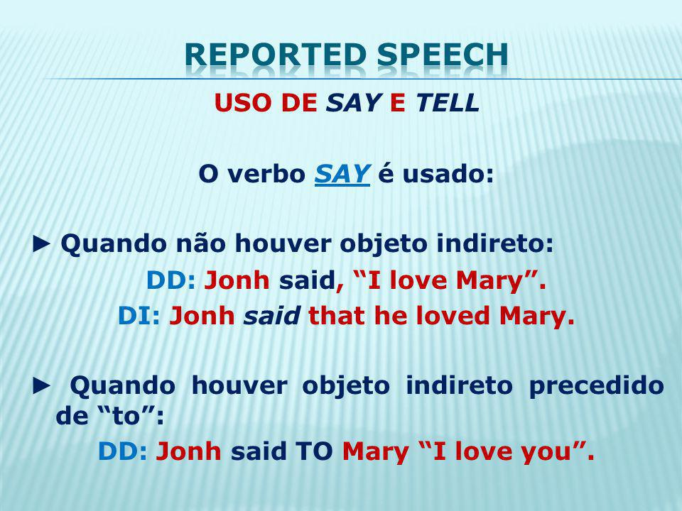 USO DE SAY E TELL O verbo SAY é usado: Quando não houver objeto indireto: DD: Jonh said, I love Mary. DI: Jonh said that he loved Mary. Quando houver