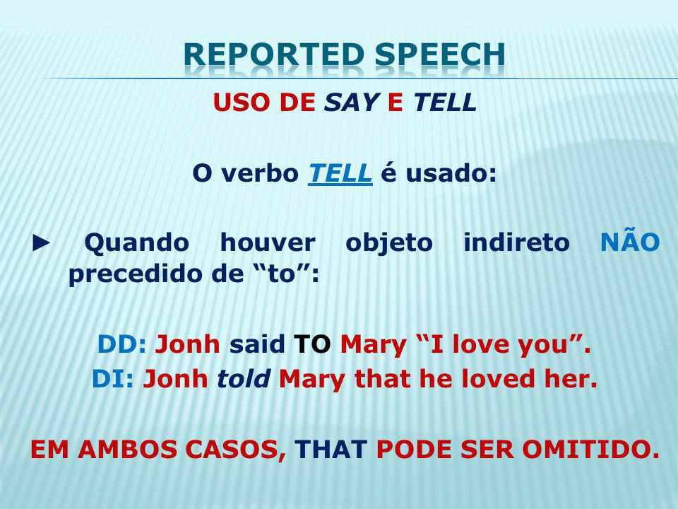 USO DE SAY E TELL O verbo TELL é usado: Quando houver objeto indireto NÃO precedido de to: DD: Jonh said TO Mary I love you. DI: Jonh told Mary that h