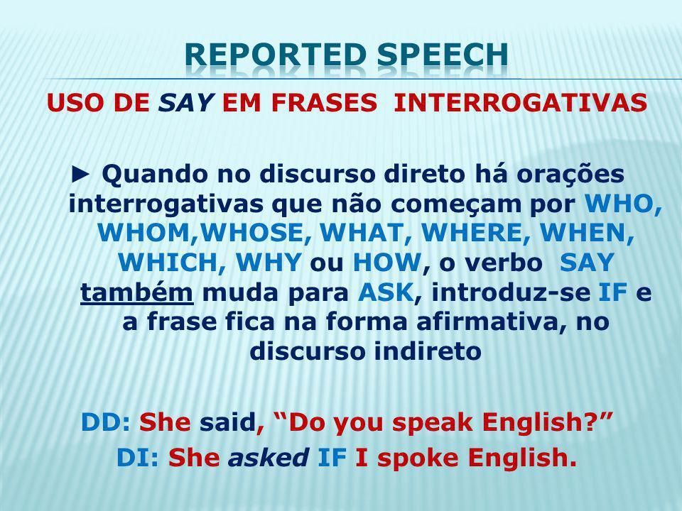 USO DE SAY EM FRASES INTERROGATIVAS Quando no discurso direto há orações interrogativas que não começam por WHO, WHOM,WHOSE, WHAT, WHERE, WHEN, WHICH, WHY ou HOW, o verbo SAY também muda para ASK, introduz-se IF e a frase fica na forma afirmativa, no discurso indireto DD: She said, Do you speak English.