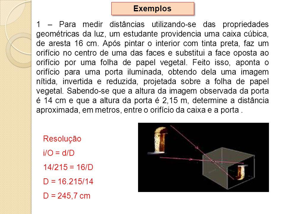 Exemplos 1 – Para medir distâncias utilizando-se das propriedades geométricas da luz, um estudante providencia uma caixa cúbica, de aresta 16 cm. Após