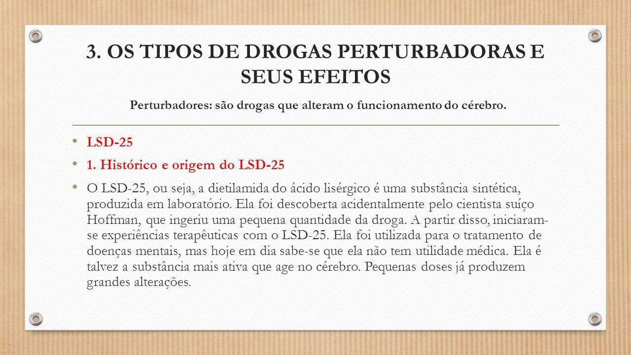 3. OS TIPOS DE DROGAS PERTURBADORAS E SEUS EFEITOS Perturbadores: são drogas que alteram o funcionamento do cérebro. LSD-25 1. Histórico e origem do L
