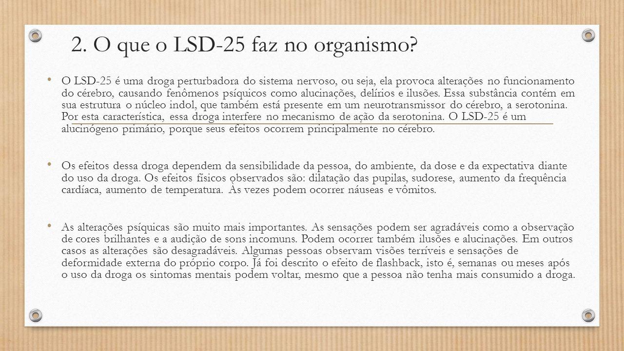 2. O que o LSD-25 faz no organismo? O LSD-25 é uma droga perturbadora do sistema nervoso, ou seja, ela provoca alterações no funcionamento do cérebro,