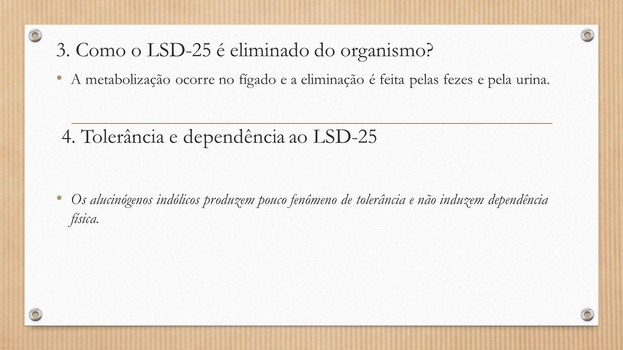 3. Como o LSD-25 é eliminado do organismo? A metabolização ocorre no fígado e a eliminação é feita pelas fezes e pela urina. 4. Tolerância e dependênc