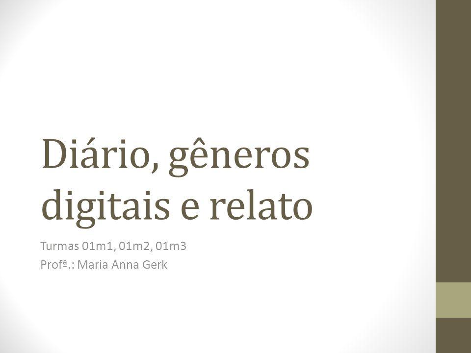 Diário, gêneros digitais e relato Turmas 01m1, 01m2, 01m3 Profª.: Maria Anna Gerk