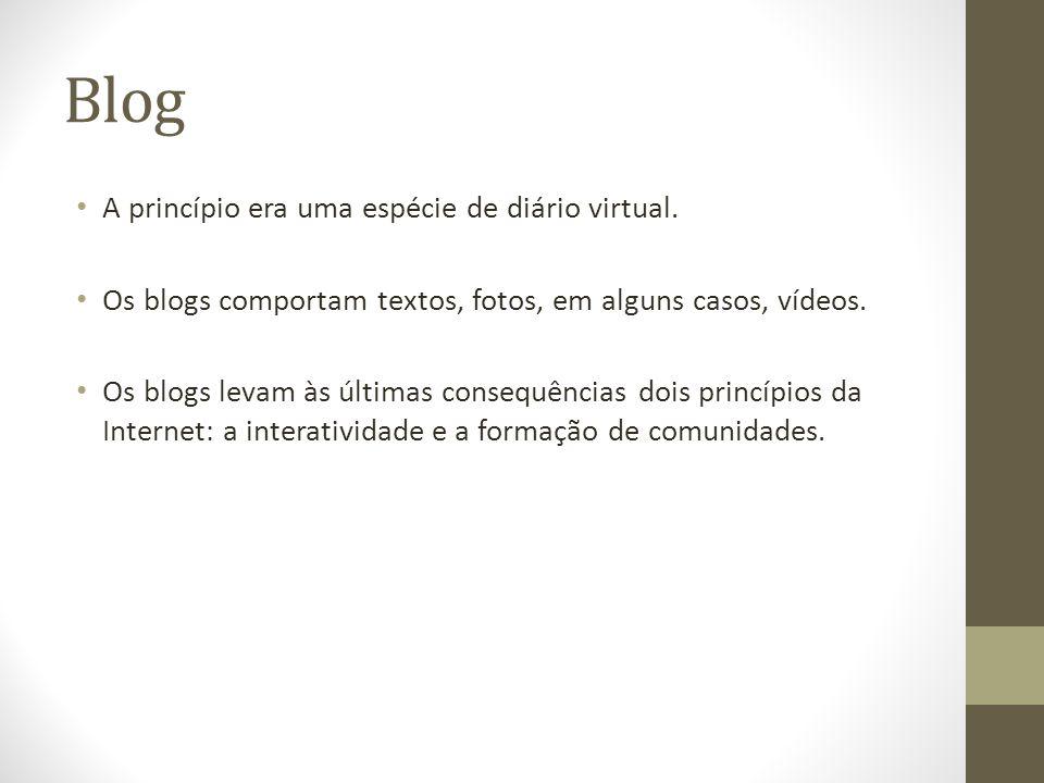 Blog A princípio era uma espécie de diário virtual. Os blogs comportam textos, fotos, em alguns casos, vídeos. Os blogs levam às últimas consequências