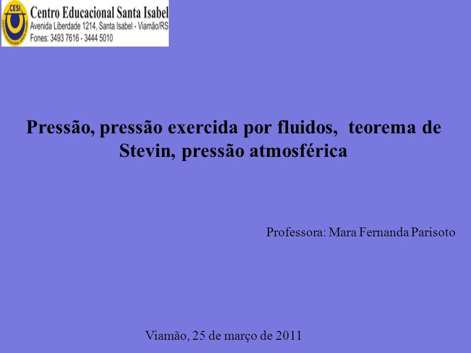 Pressão, pressão exercida por fluidos, teorema de Stevin, pressão atmosférica Professora: Mara Fernanda Parisoto Viamão, 25 de março de 2011