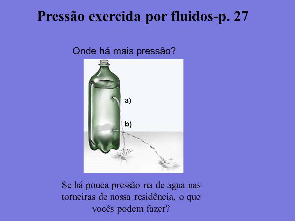 Pressão exercida por fluidos-p. 27 Onde há mais pressão? a) b) Se há pouca pressão na de agua nas torneiras de nossa residência, o que vocês podem faz