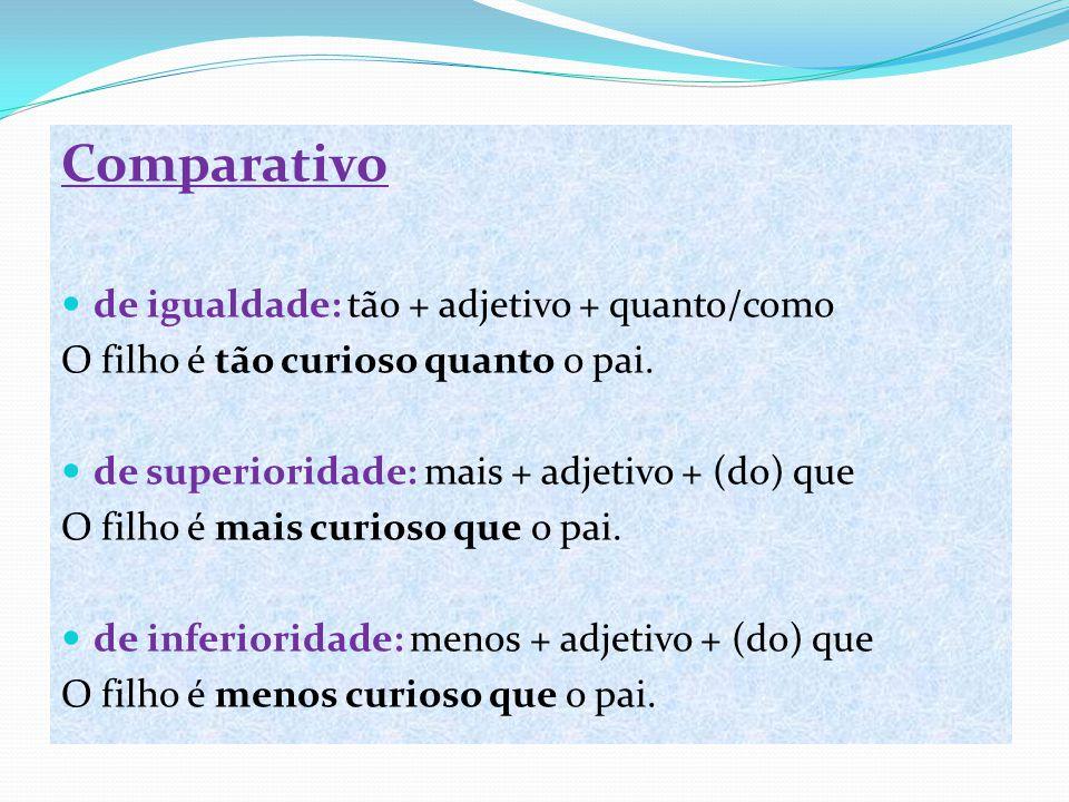 Comparativo de igualdade: tão + adjetivo + quanto/como O filho é tão curioso quanto o pai. de superioridade: mais + adjetivo + (do) que O filho é mais