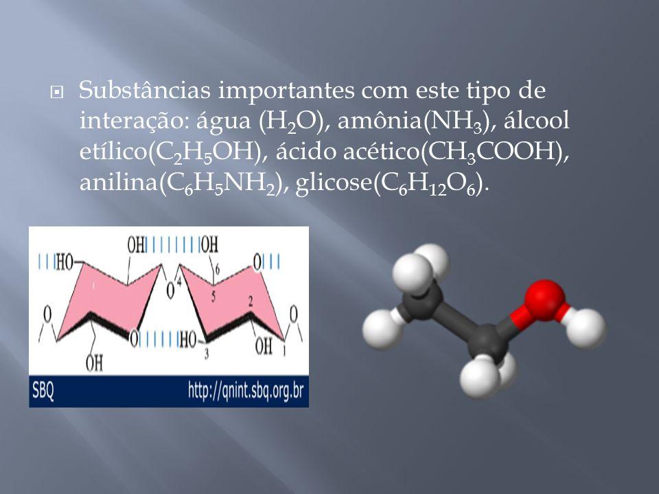 Substâncias importantes com este tipo de interação: água (H 2 O), amônia(NH 3 ), álcool etílico(C 2 H 5 OH), ácido acético(CH 3 COOH), anilina(C 6 H 5 NH 2 ), glicose(C 6 H 12 O 6 ).