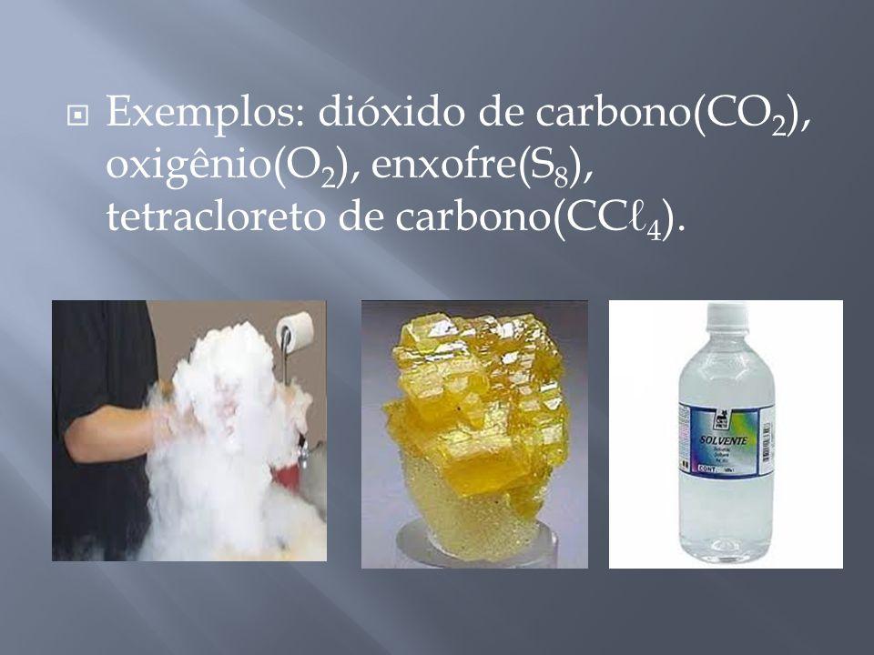 Exemplos: dióxido de carbono(CO 2 ), oxigênio(O 2 ), enxofre(S 8 ), tetracloreto de carbono(CC 4 ).