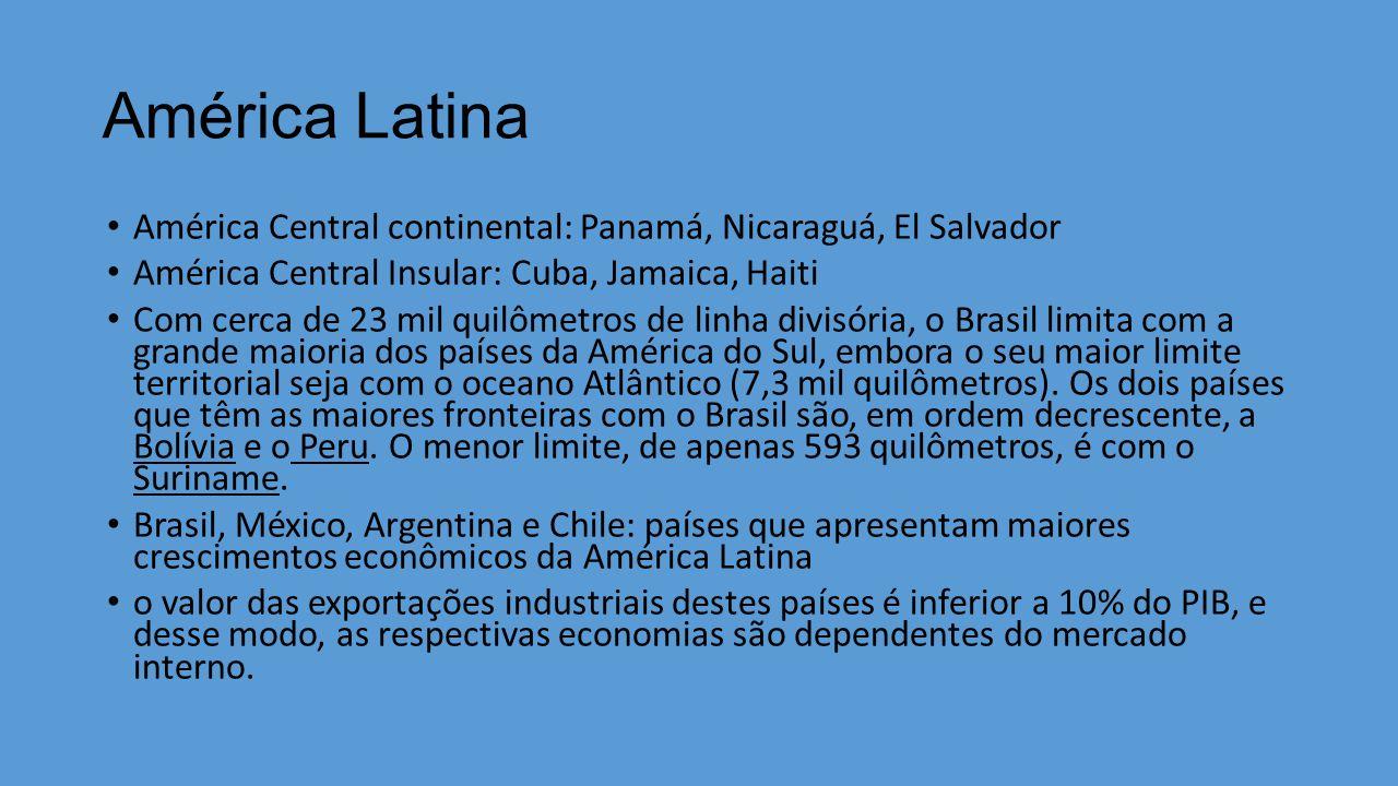América Latina América Central continental: Panamá, Nicaraguá, El Salvador América Central Insular: Cuba, Jamaica, Haiti Com cerca de 23 mil quilômetros de linha divisória, o Brasil limita com a grande maioria dos países da América do Sul, embora o seu maior limite territorial seja com o oceano Atlântico (7,3 mil quilômetros).