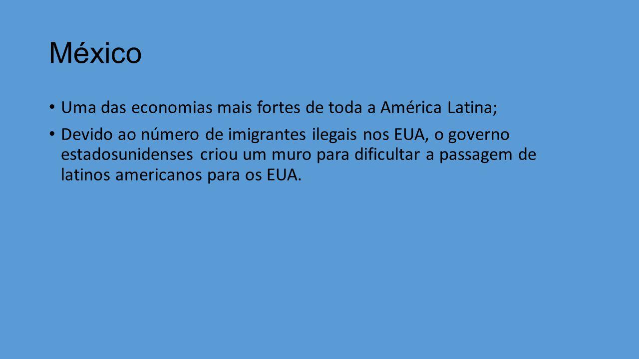 México Uma das economias mais fortes de toda a América Latina; Devido ao número de imigrantes ilegais nos EUA, o governo estadosunidenses criou um muro para dificultar a passagem de latinos americanos para os EUA.