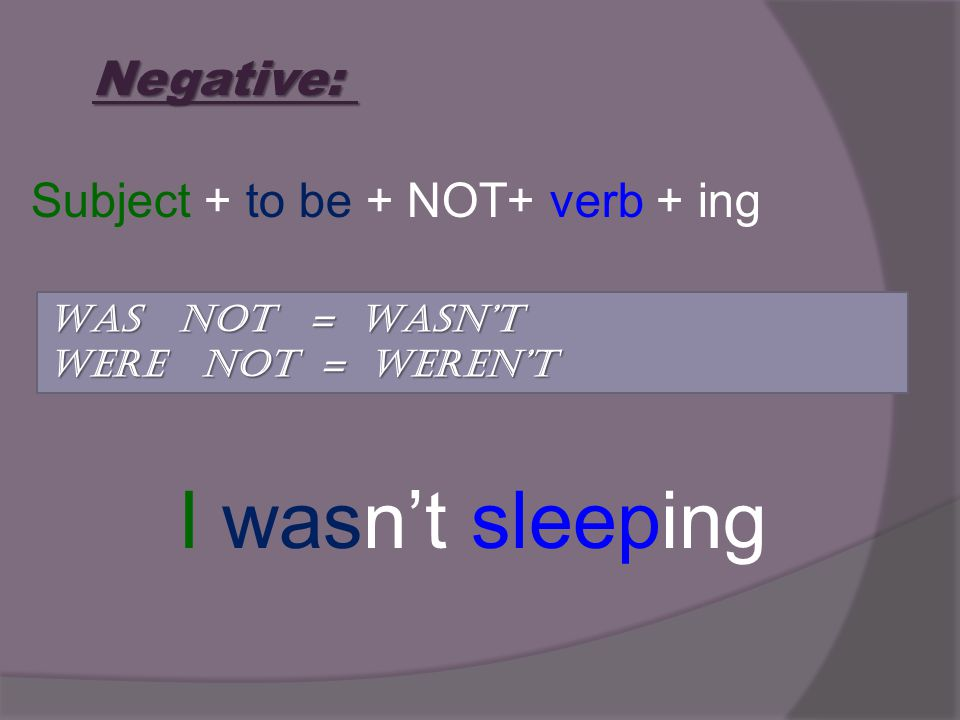 Negative: Subject + to be + NOT+ verb + ing I wasnt sleeping WAS NOT = WASNT WERE NOT = WERENT