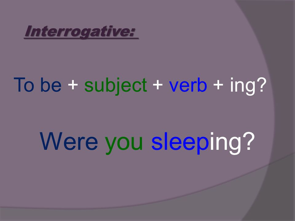 Interrogative: To be + subject + verb + ing? Were you sleeping?