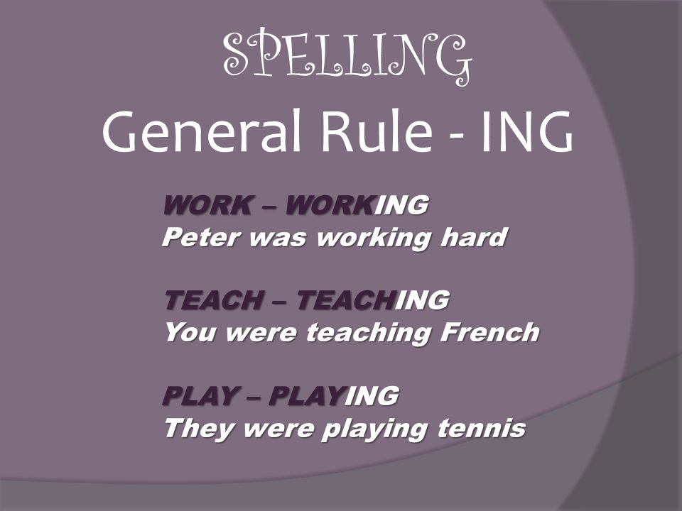SPELLING WORK – WORKING Peter was working hard TEACH – TEACHING You were teaching French PLAY – PLAYING They were playing tennis General Rule - ING